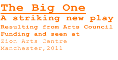 The Big One A striking new play Resulting from Arts Council Funding and seen at  Zion Arts Centre Manchester,2011